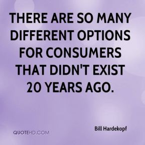 Bill Hardekopf - There are so many different options for consumers that didn't exist 20 years ago.