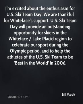 I'm excited about the enthusiasm for U.S. Ski Team Day. We are thankful for Whiteface's support. U.S. Ski Team Day will provide an outstanding opportunity for skiers in the Whiteface / Lake Placid region to celebrate our sport during the Olympic period, and to help the athletes of the U.S. Ski Team to be 'Best in the World' in 2006.