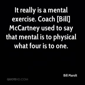 It really is a mental exercise. Coach [Bill] McCartney used to say that mental is to physical what four is to one.