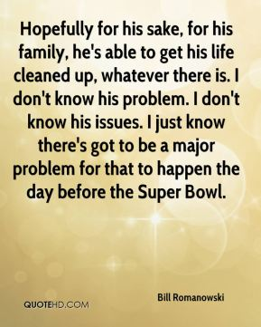 Hopefully for his sake, for his family, he's able to get his life cleaned up, whatever there is. I don't know his problem. I don't know his issues. I just know there's got to be a major problem for that to happen the day before the Super Bowl.