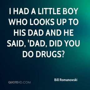 I had a little boy who looks up to his dad and he said, 'Dad, did you do drugs?