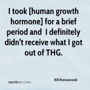 I took [human growth hormone] for a brief period and … I definitely didn't receive what I got out of THG.