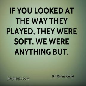 If you looked at the way they played, they were soft. We were anything but.