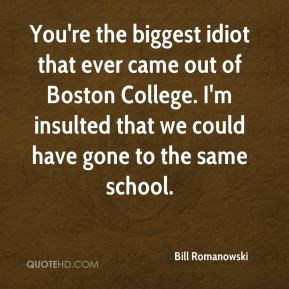 You're the biggest idiot that ever came out of Boston College. I'm insulted that we could have gone to the same school.