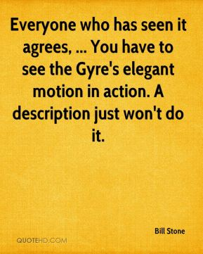 Bill Stone - Everyone who has seen it agrees, ... You have to see the Gyre's elegant motion in action. A description just won't do it.