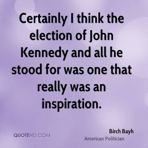 Birch Bayh - Certainly I think the election of John Kennedy and all he stood for was one that really was an inspiration.