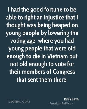 Birch Bayh - I had the good fortune to be able to right an injustice that I thought was being heaped on young people by lowering the voting age, where you had young people that were old enough to die in Vietnam but not old enough to vote for their members of Congress that sent them there.
