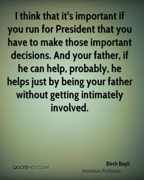 Birch Bayh - I think that it's important if you run for President that you have to make those important decisions. And your father, if he can help, probably, he helps just by being your father without getting intimately involved.