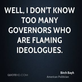 Birch Bayh - Well, I don't know too many governors who are flaming ideologues.