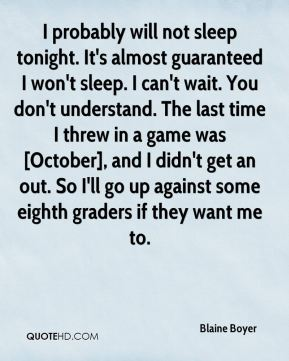 Blaine Boyer - I probably will not sleep tonight. It's almost guaranteed I won't sleep. I can't wait. You don't understand. The last time I threw in a game was [October], and I didn't get an out. So I'll go up against some eighth graders if they want me to.