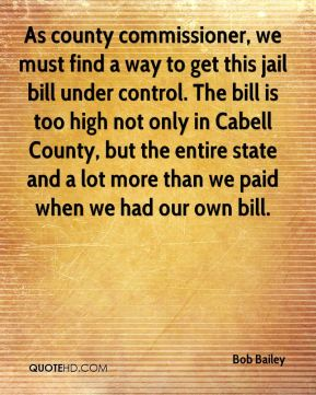 Bob Bailey - As county commissioner, we must find a way to get this jail bill under control. The bill is too high not only in Cabell County, but the entire state and a lot more than we paid when we had our own bill.