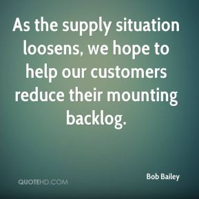 Bob Bailey - As the supply situation loosens, we hope to help our customers reduce their mounting backlog.