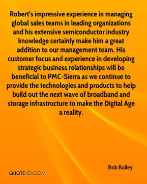Bob Bailey - Robert's impressive experience in managing global sales teams in leading organizations and his extensive semiconductor industry knowledge certainly make him a great addition to our management team. His customer focus and experience in developing strategic business relationships will be beneficial to PMC-Sierra as we continue to provide the technologies and products to help build out the next wave of broadband and storage infrastructure to make the Digital Age a reality.
