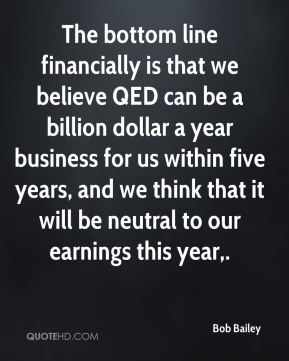 Bob Bailey - The bottom line financially is that we believe QED can be a billion dollar a year business for us within five years, and we think that it will be neutral to our earnings this year.