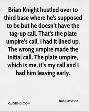 Bob Davidson - Brian Knight hustled over to third base where he's supposed to be but he doesn't have the tag-up call. That's the plate umpire's call. I had it lined up. The wrong umpire made the initial call. The plate umpire, which is me, it's my call and I had him leaving early.
