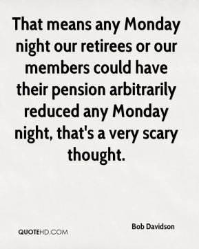 That means any Monday night our retirees or our members could have their pension arbitrarily reduced any Monday night, that's a very scary thought.