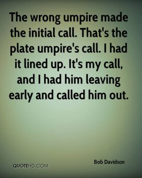 The wrong umpire made the initial call. That's the plate umpire's call. I had it lined up. It's my call, and I had him leaving early and called him out.