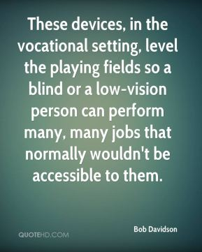 These devices, in the vocational setting, level the playing fields so a blind or a low-vision person can perform many, many jobs that normally wouldn't be accessible to them.