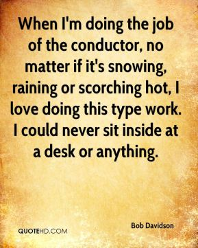 When I'm doing the job of the conductor, no matter if it's snowing, raining or scorching hot, I love doing this type work. I could never sit inside at a desk or anything.