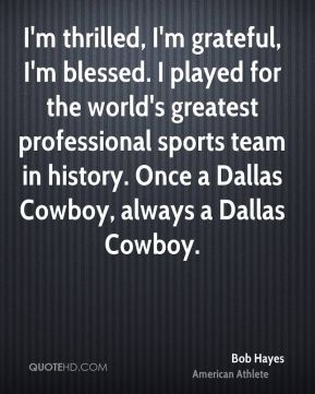 Bob Hayes - I'm thrilled, I'm grateful, I'm blessed. I played for the world's greatest professional sports team in history. Once a Dallas Cowboy, always a Dallas Cowboy.