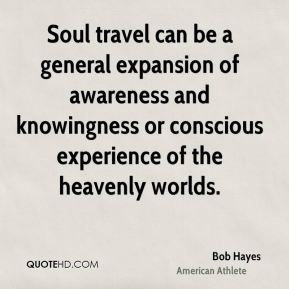 Bob Hayes - Soul travel can be a general expansion of awareness and knowingness or conscious experience of the heavenly worlds.