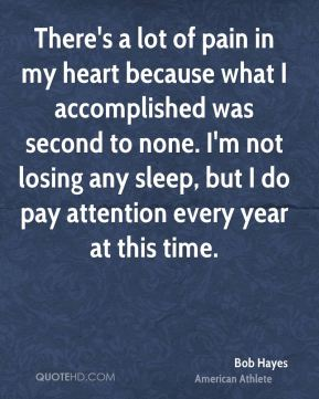 There's a lot of pain in my heart because what I accomplished was second to none. I'm not losing any sleep, but I do pay attention every year at this time.