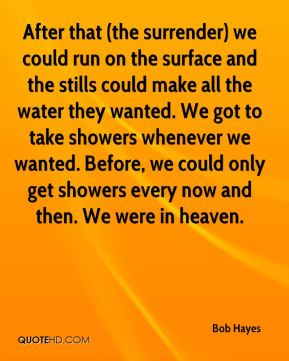 Bob Hayes - After that (the surrender) we could run on the surface and the stills could make all the water they wanted. We got to take showers whenever we wanted. Before, we could only get showers every now and then. We were in heaven.