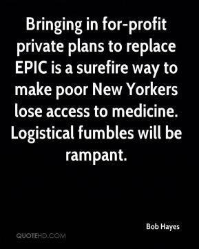 Bob Hayes - Bringing in for-profit private plans to replace EPIC is a surefire way to make poor New Yorkers lose access to medicine. Logistical fumbles will be rampant.