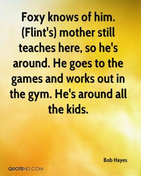 Bob Hayes - Foxy knows of him. (Flint's) mother still teaches here, so he's around. He goes to the games and works out in the gym. He's around all the kids.