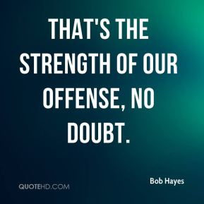 Bob Hayes - That's the strength of our offense, no doubt.