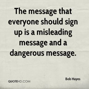 Bob Hayes - The message that everyone should sign up is a misleading message and a dangerous message.