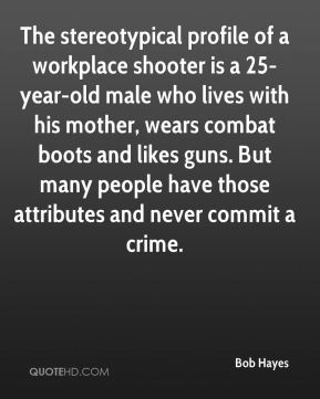Bob Hayes - The stereotypical profile of a workplace shooter is a 25-year-old male who lives with his mother, wears combat boots and likes guns. But many people have those attributes and never commit a crime.