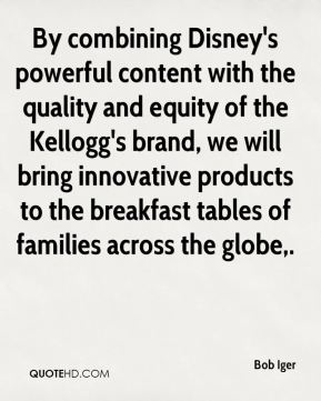 Bob Iger - By combining Disney's powerful content with the quality and equity of the Kellogg's brand, we will bring innovative products to the breakfast tables of families across the globe.