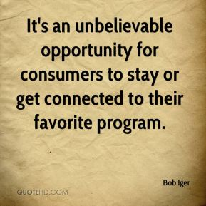 It's an unbelievable opportunity for consumers to stay or get connected to their favorite program.