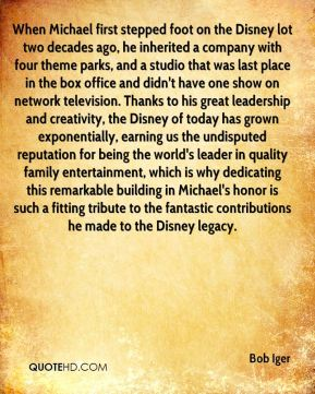 When Michael first stepped foot on the Disney lot two decades ago, he inherited a company with four theme parks, and a studio that was last place in the box office and didn't have one show on network television. Thanks to his great leadership and creativity, the Disney of today has grown exponentially, earning us the undisputed reputation for being the world's leader in quality family entertainment, which is why dedicating this remarkable building in Michael's honor is such a fitting tribute to the fantastic contributions he made to the Disney legacy.