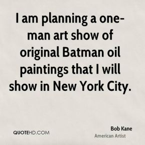 Bob Kane - I am planning a one-man art show of original Batman oil paintings that I will show in New York City.