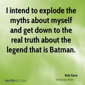 Bob Kane - I intend to explode the myths about myself and get down to the real truth about the legend that is Batman.