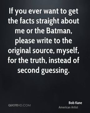 Bob Kane - If you ever want to get the facts straight about me or the Batman, please write to the original source, myself, for the truth, instead of second guessing.