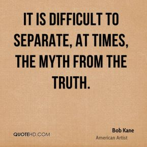 Bob Kane - It is difficult to separate, at times, the myth from the truth.