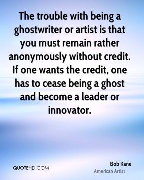 Bob Kane - The trouble with being a ghostwriter or artist is that you must remain rather anonymously without credit. If one wants the credit, one has to cease being a ghost and become a leader or innovator.