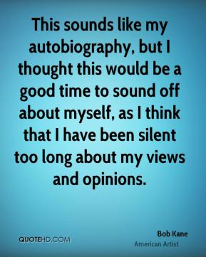 Bob Kane - This sounds like my autobiography, but I thought this would be a good time to sound off about myself, as I think that I have been silent too long about my views and opinions.