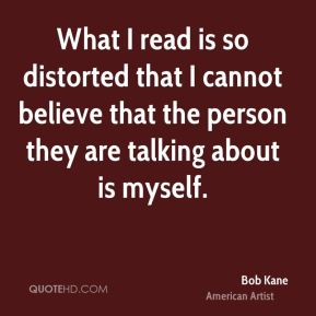 Bob Kane - What I read is so distorted that I cannot believe that the person they are talking about is myself.