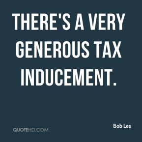 Bob Lee - There's a very generous tax inducement.