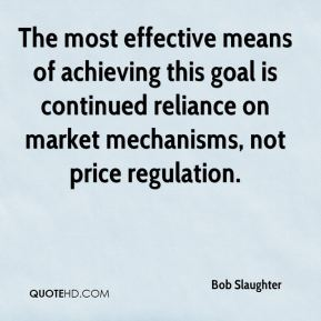 Bob Slaughter - The most effective means of achieving this goal is continued reliance on market mechanisms, not price regulation.