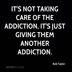 It's not taking care of the addiction, it's just giving them another addiction.