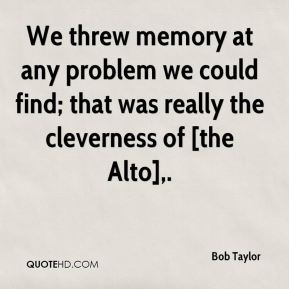 We threw memory at any problem we could find; that was really the cleverness of [the Alto].
