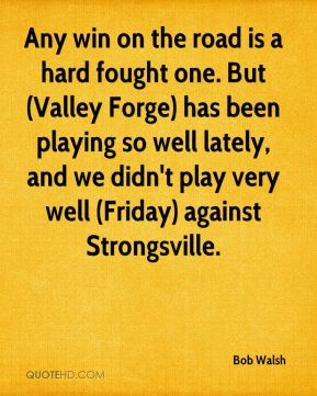 Bob Walsh - Any win on the road is a hard fought one. But (Valley Forge) has been playing so well lately, and we didn't play very well (Friday) against Strongsville.