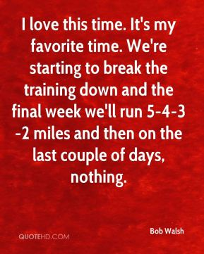 Bob Walsh - I love this time. It's my favorite time. We're starting to break the training down and the final week we'll run 5-4-3-2 miles and then on the last couple of days, nothing.