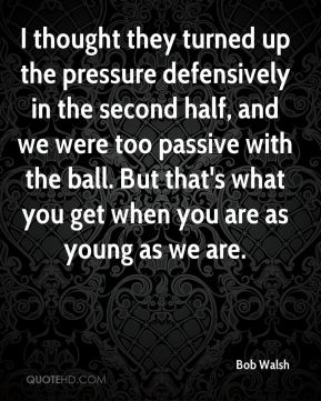 Bob Walsh - I thought they turned up the pressure defensively in the second half, and we were too passive with the ball. But that's what you get when you are as young as we are.