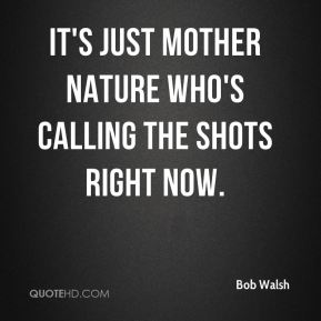 Bob Walsh - It's just Mother Nature who's calling the shots right now.